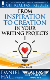 From Inspiration to Creation in Your Writing ProjectsReal Fast Results, #76【電子書籍】[ Daniel Hall ]
