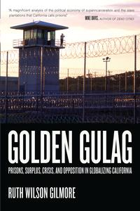 Golden GulagPrisons, Surplus, Crisis, and Opposition in Globalizing California【電子書籍】[ Ruth Wilson Gilmore ]