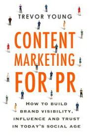 Content Marketing for PRHow to build brand visibility, influence and trust in today's social age【電子書籍】[ Trevor Young ]