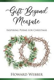 Gift Beyond Measure Inspiring poems for Christmas【電子書籍】[ Howard Webber ]
