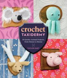 Crochet Taxidermy 30 Quirky Animal Projects, from Mouse to Moose【電子書籍】[ Taylor Hart ]