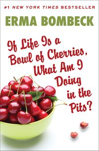 IfLifeIsaBowlofCherries,WhatAmIDoinginthePits?
