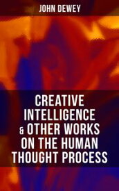 CREATIVE INTELLIGENCE & Other Works on the Human Thought ProcessIncluding Leibniz's New Essays; Essays in Experimental Logic; Human Nature & Conduct【電子書籍】[ John Dewey ]