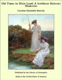 Old Times in Dixie Land: A Southern Matron's Memories【電子書籍】[ Caroline Elizabeth Merrick ]