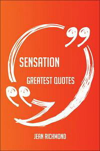SensationGreatestQuotes-Quick,Short,MediumOrLongQuotes.FindThePerfectSensationQuotationsForAllOccasions-SpicingUpLetters,Speeches,AndEverydayConversations.