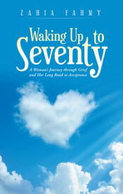 Waking up to SeventyA Woman's Journey Through Grief and Her Long Road to Acceptance【電子書籍】[ Zahia Fahmy ]