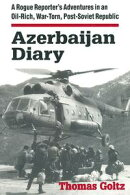 Azerbaijan Diary: A Rogue Reporter's Adventures in an Oil-rich, War-torn, Post-Soviet Republic