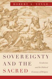 Sovereignty and the SacredSecularism and the Political Economy of Religion【電子書籍】[ Robert A. Yelle ]