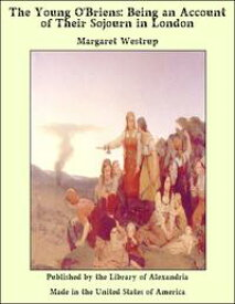 The Young O'Briens: Being an Account of Their Sojourn in London【電子書籍】[ Margaret Westrup ]