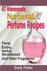 47 Homemade Natural Perfume Recipes: Floral, Earthy, Herbal, Sandalwood And Other Fragrances【電子書籍】[ Emily Fisher ]