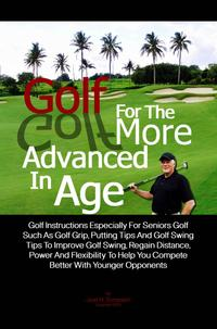 Golf For The More Advanced In AgeGolf Instructions Especially For Seniors Golf Such As Golf Grip, Putting Tips And Golf Swing Tips To Improve Golf Swing, Regain Distance, Power And Flexibility To Help You Compete Better With Younger Oppo【電子書籍】