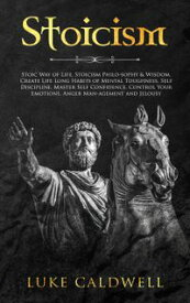 Stoicism: Stoic Way of Life, Stoicism Philo-sophy & Wisdom. Create Life Long Habits of Mental Toughness, Self Discipline. Master Self Confidence. Control Your Emotions. Anger Man-agement and Jelousy.【電子書籍】[ Luke Caldwell ]