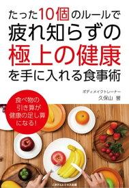 たった10個のルールで、疲れ知らずの「極上の健康」を手に入れる食事術【電子書籍】[ 久保山 誉 ]