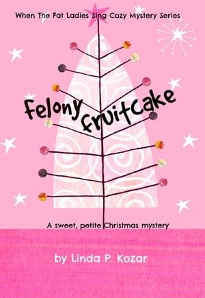 Felony FruitcakeUntil The Fat Ladies Sing, #5【電子書籍】[ Linda Kozar ]