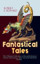 Fantastical Tales - The Ultimate Collection of Sword & Sorcery Action-Adventures, Time Travel & Mythical Wor…