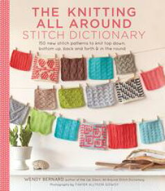 The Knitting All Around Stitch Dictionary150 new stitch patterns to knit top down, bottom up, back and forth & in the round【電子書籍】[ Wendy Bernard ]