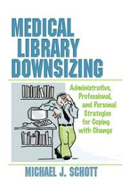 Medical Library DownsizingAdministrative, Professional, and Personal Strategies for Coping with Change【電子書籍】[ Michael Schott ]