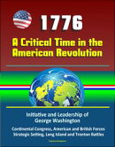 1776: A Critical Time in the American Revolution: Initiative and Leadership of George Washington, Continental Congress, American and British Forces, Strategic Setting, Long Island and Trenton Battles