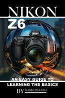 Nikon Z6: An Easy Guide to Learning the Basics