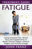 Fatigue: Habits and Natural Methods to Battle Chronic Fatigue, Adrenal Fatigue and Increase Energy