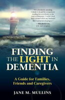 Finding the Light in Dementia, a Guide for Families, Friends and Caregivers