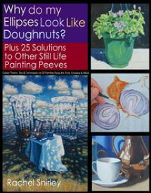 Why do My Ellipses look like Doughnuts? Plus 25 Solutions to Other Still Life Painting Peeves: Colour Theory, Tips and Techniques on Oil Painting Floral Art, Fruit, Crockery and More【電子書籍】[ Rachel Shirley ]