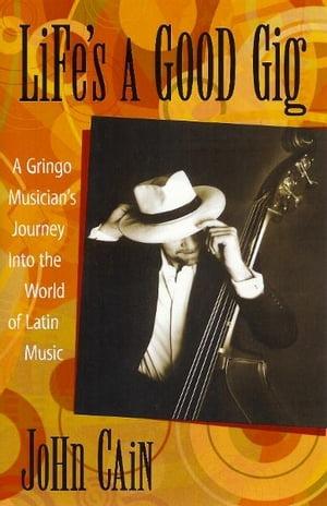 Life's A Good GigA Gringo Musician's Journey Into The World Of Latin Music【電子書籍】[ John Cain ]