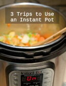 3 Trips to Use an Instant Pot