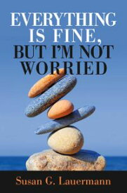 Everything Is Fine, But I'm Not Worried【電子書籍】[ Susan G Lauermann ]