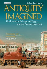 Antiquity ImaginedThe Remarkable Legacy of Egypt and the Ancient Near East【電子書籍】[ Robin Derricourt ]