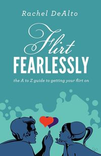 Flirt FearlesslyThe A to Z Guide to Getting Your Flirt On【電子書籍】[ Rachel DeAlto ]