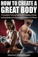 How to Create a Great Body - A Complete Training System for Creating a Great-Looking Body and Improving All …