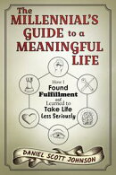 The Millennial's Guide to a Meaningful Life: How I Found Fulfillment and Learned to Take Life Less Seriously
