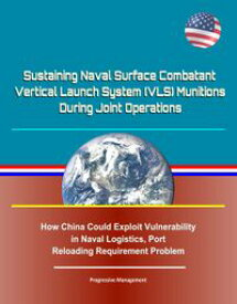 Sustaining Naval Surface Combatant Vertical Launch System (VLS) Munitions During Joint Operations - How China Could Exploit Vulnerability in Naval Logistics, Port Reloading Requirement Problem【電子書籍】[ Progressive Management ]