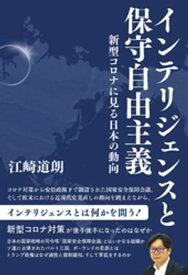 インテリジェンスと保守自由主義 新型コロナに見る日本の動向【電子書籍】[ 江崎道朗 ]