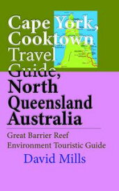Cape York, Cooktown Travel Guide, North Queensland Australia: Great Barrier Reef Environment Touristic Guide【電子書籍】[ David Mills ]