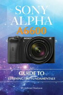 Sony Alpha A6600: Guide to Learning the Fundamentals