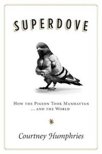 SuperdoveHow the Pigeon Took Manhattan ... And the World【電子書籍】[ Courtney Humphries ]