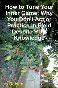 How to Tune Your Inner Game: Why You Don't Act or Practice In Field Despite PUA Knowledge【電子書籍】[ Delven ]