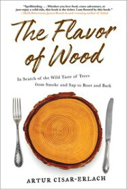 The Flavor of Wood In Search of the Wild Taste of Trees from Smoke and Sap to Root and Bark【電子書籍】[ Artur Cisar-Erlach ]