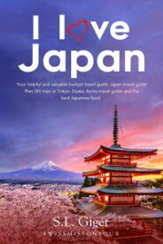 I Love Japan: Your Helpful and Valuable Budget Travel Guide. Japan Travel Guide. Plan DIY Trips in Tokyo, Osaka, Kyoto Travel Guide and the Best Japanese Food.【電子書籍】[ S. L. Giger ]