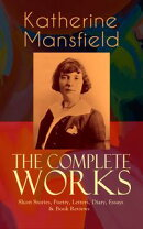 The Complete Works of Katherine Mansfield: Short Stories, Poetry, Letters, Diary, Essays & Book Reviews