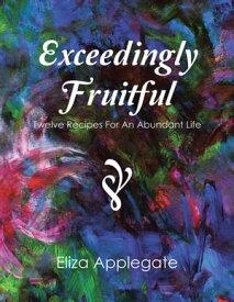Exceedingly FruitfulTwelve Recipes for an Abundant Life【電子書籍】[ Eliza Applegate ]