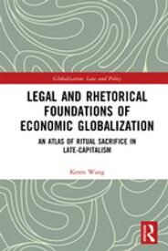 Legal and Rhetorical Foundations of Economic GlobalizationAn Atlas of Ritual Sacrifice in Late-Capitalism【電子書籍】[ Keren Wang ]