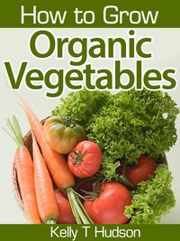 How to Grow Organic VegetablesYour Guide To Growing Vegetables in Your Organic Garden【電子書籍】[ Kelly T. Hudson ]