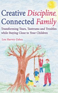 Creative Discipline, Connected FamilyTransforming Tears, Tantrums and Troubles While Staying Close to Your Children【電子書籍】[ Lou Harvey-Zahra ]