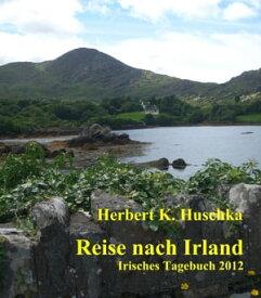 Reise nach IrlandIrisches Tagebuch 2012【電子書籍】[ Herbert K. Huschka ]