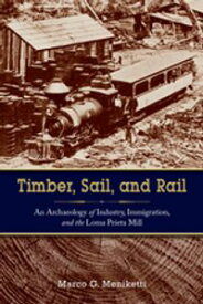 Timber, Sail, and RailAn Archaeology of Industry, Immigration, and the Loma Prieta Mill【電子書籍】[ Marco Meniketti ]
