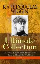 KATE DOUGLAS WIGGIN – Ultimate Collection: 21 Novels & 130+ Short Stories