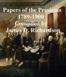 A Compilation of the Messages and Papers of the Presidents -- Washington to Theodore Roosevelt